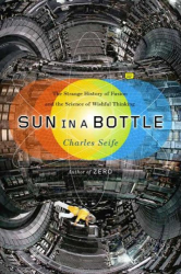 : <i>Sun in a Bottle: The Strange History of Fusion and the Science of Wishful Thinking</i> by Charles Seife