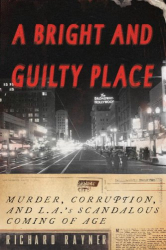 Richard Rayner: A Bright and Guilty Place: Murder, Corruption, and L.A.'s Scandalous Coming of Age