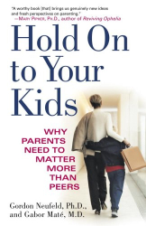 Gordon Neufeld: Hold On to Your Kids: Why Parents Need to Matter More Than Peers
