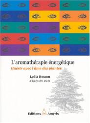 Lydia Bosson: L'aromathérapie énergétique : guérir avec l'âme des plantes