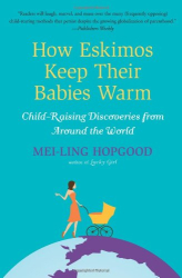 Mei-Ling Hopgood: How Eskimos Keep Their Babies Warm: And Other Adventures in Parenting (from Argentina to Tanzania and everywhere in between)