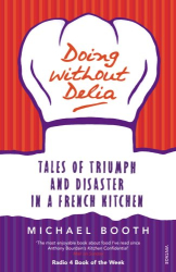 Michael Booth: Doing without Delia: Tales of Triumph and Disaster in a French Kitchen