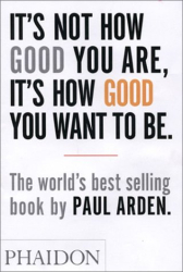 Paul Arden: It's Not How Good You Are, Its How Good You Want to Be: The World's Best Selling Book