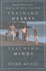 Starr Meade: Training Hearts, Teaching Minds: Family Devotions Based on the Shorter Catechism