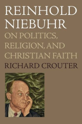 Richard Crouter: Reinhold Niebuhr: On Politics, Religion, and Christian Faith