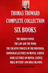 Thomas Troward: Thomas Troward Complete Collection - Six Books: The Hidden Power; The Law and The Word; The Creative Process in The Individual; Edinburgh Lectures On ... Meaning (THE SUCCESS AND PROSPERITY LIBRARY)