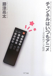 藤津 亮太: チャンネルはいつもアニメ―ゼロ年代アニメ時評