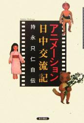 持永 只仁: アニメーション日中交流記―持永只仁自伝