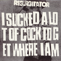 Regurgitator - I Suck a Lot of Cock to Get Where I am