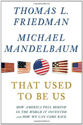 Thomas L. Friedman: That Used to Be Us: How America Fell Behind in the World It Invented and How We Can Come Back