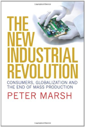 Peter Marsh: The New Industrial Revolution: Consumers, Globalization and the End of Mass Production