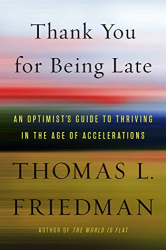Thomas L. Friedman: Thank You for Being Late: An Optimist's Guide to Thriving in the Age of Accelerations